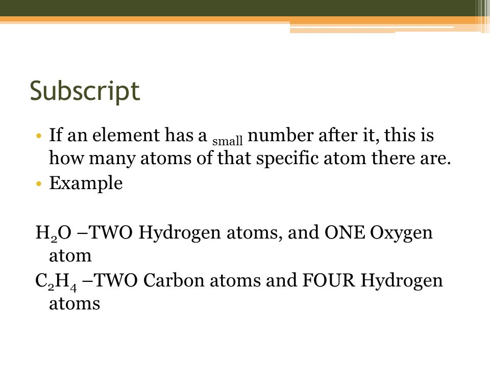 Subscript If an element has a small number after it, this is how many atoms of that specific atom there are.
