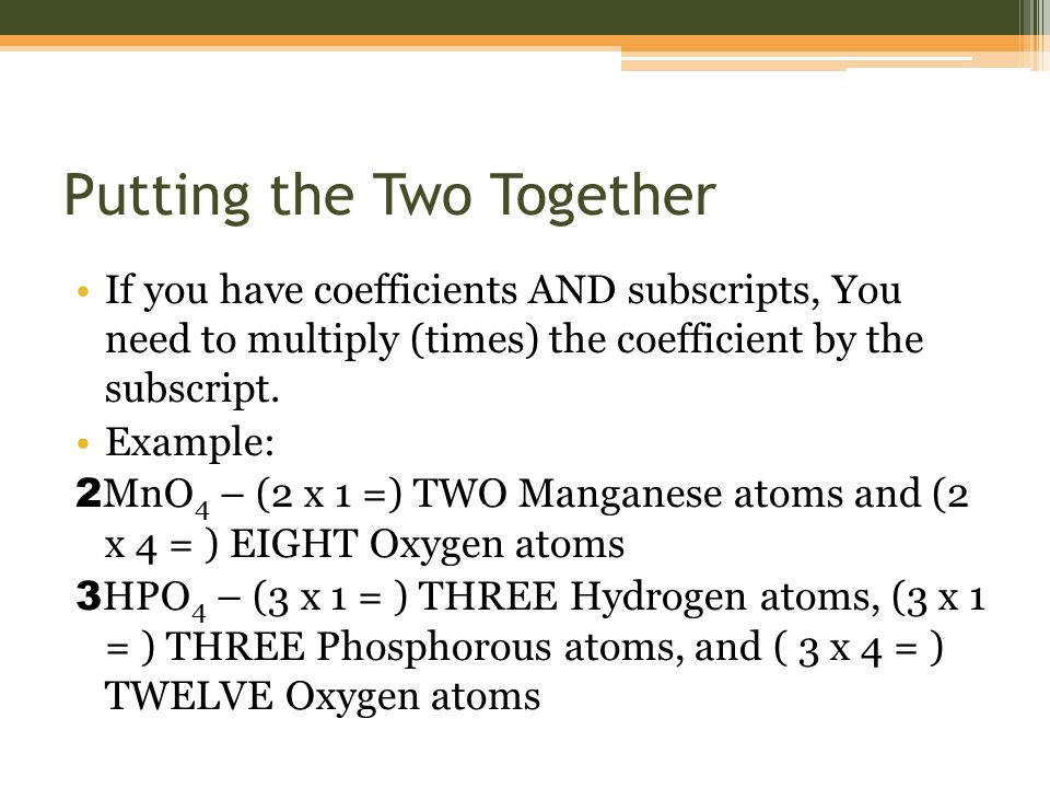 Putting the Two Together If you have coefficients AND subscripts, You need to multiply (times) the coefficient by the subscript.