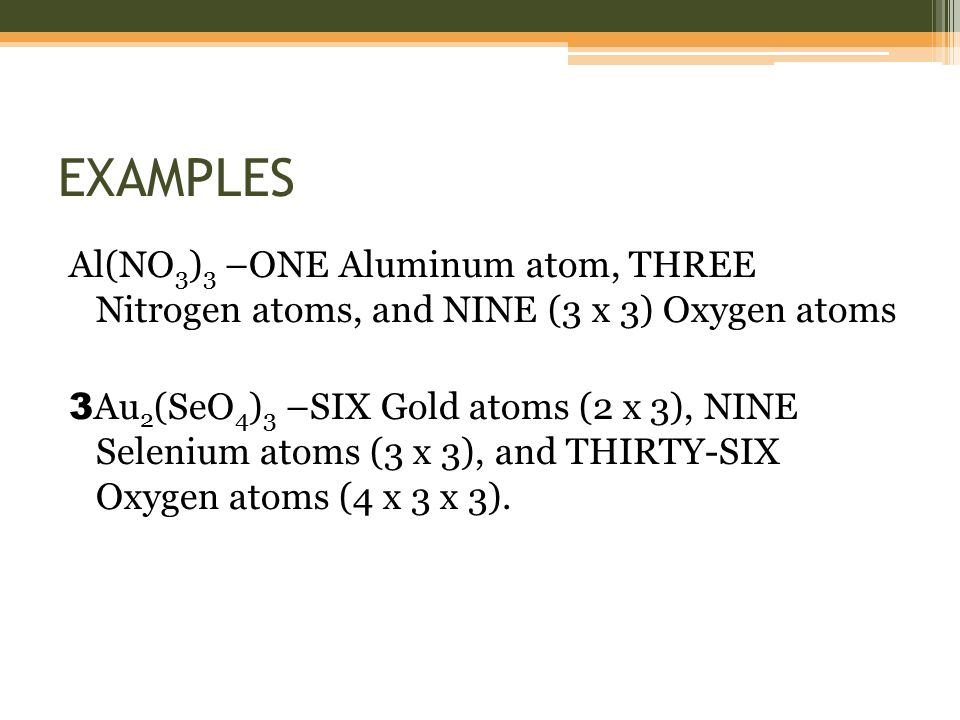 EXAMPLES Al(NO 3 ) 3 –ONE Aluminum atom, THREE Nitrogen atoms, and NINE (3 x 3) Oxygen atoms 3 Au 2 (SeO 4 ) 3 –SIX Gold atoms (2 x 3), NINE Selenium atoms (3 x 3), and THIRTY-SIX Oxygen atoms (4 x 3 x 3).