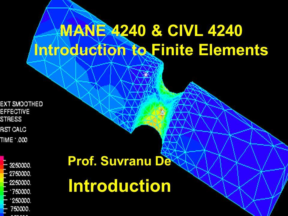 Introduction MANE 4240 & CIVL 4240 Introduction to Finite Elements Prof. Suvranu De