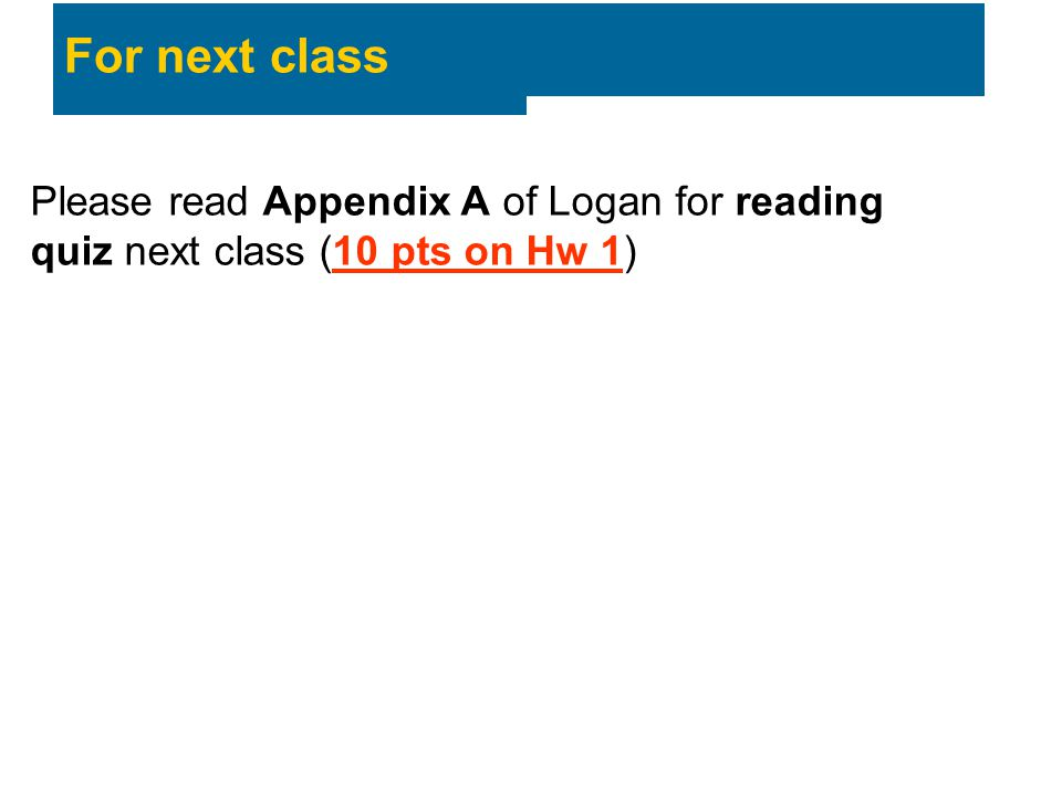 For next class Please read Appendix A of Logan for reading quiz next class (10 pts on Hw 1)