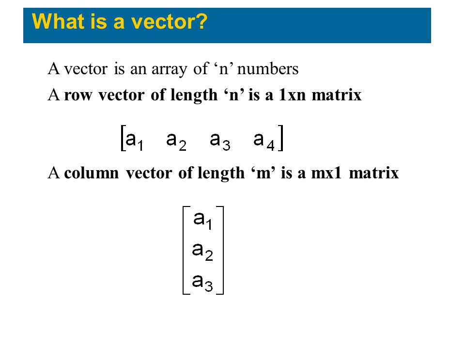What is a vector? A vector is an array of 'n' numbers A row vector of length 'n' is a 1xn matrix A column vector of length 'm' is a mx1 matrix