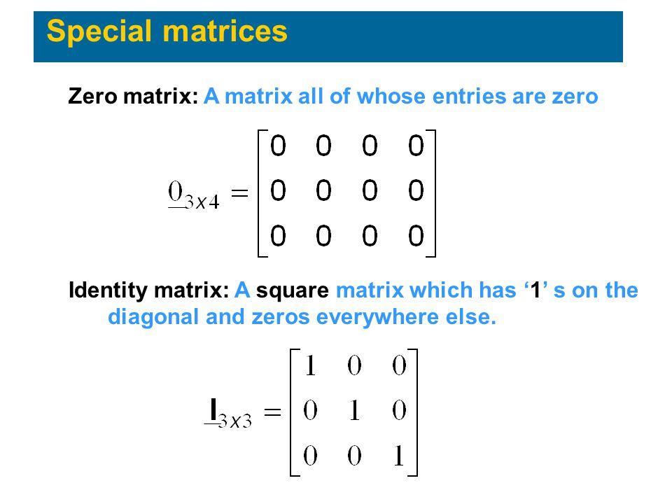 Special matrices Zero matrix: A matrix all of whose entries are zero Identity matrix: A square matrix which has '1' s on the diagonal and zeros everyw