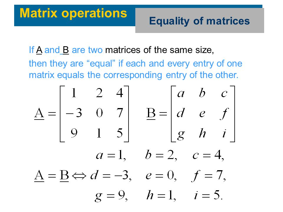 """Matrix operations Equality of matrices If A and B are two matrices of the same size, then they are """"equal"""" if each and every entry of one matrix equal"""