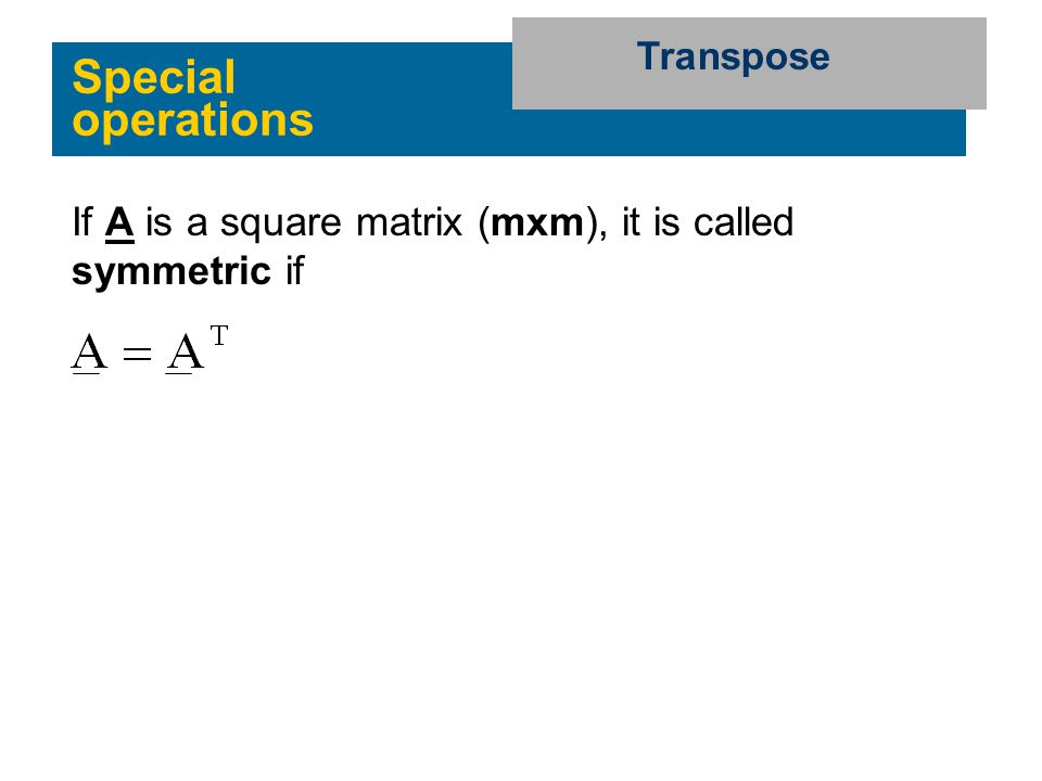 Special operations Transpose If A is a square matrix (mxm), it is called symmetric if