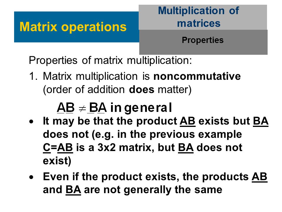 Properties of matrix multiplication: 1.Matrix multiplication is noncommutative (order of addition does matter)  It may be that the product AB exists
