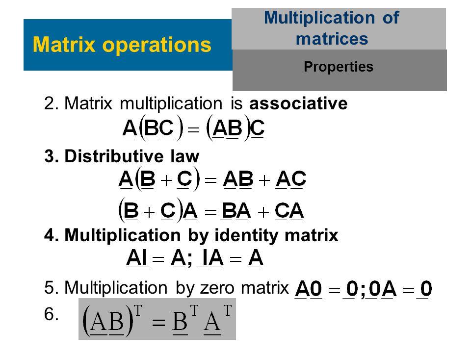 2. Matrix multiplication is associative 3. Distributive law 4. Multiplication by identity matrix 5. Multiplication by zero matrix 6. Matrix operations