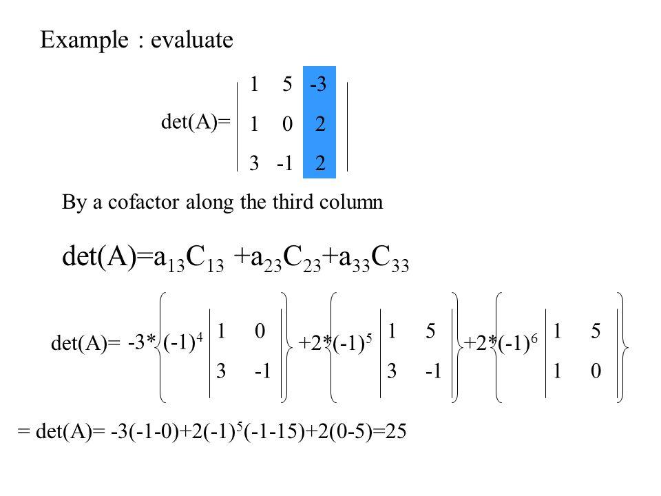 By a cofactor along the third column Example : evaluate det(A)=a 13 C 13 +a 23 C 23 +a 33 C 33 det(A)= 15 1 0 3 -1 -3 2 = det(A)= -3(-1-0)+2(-1) 5 (-1