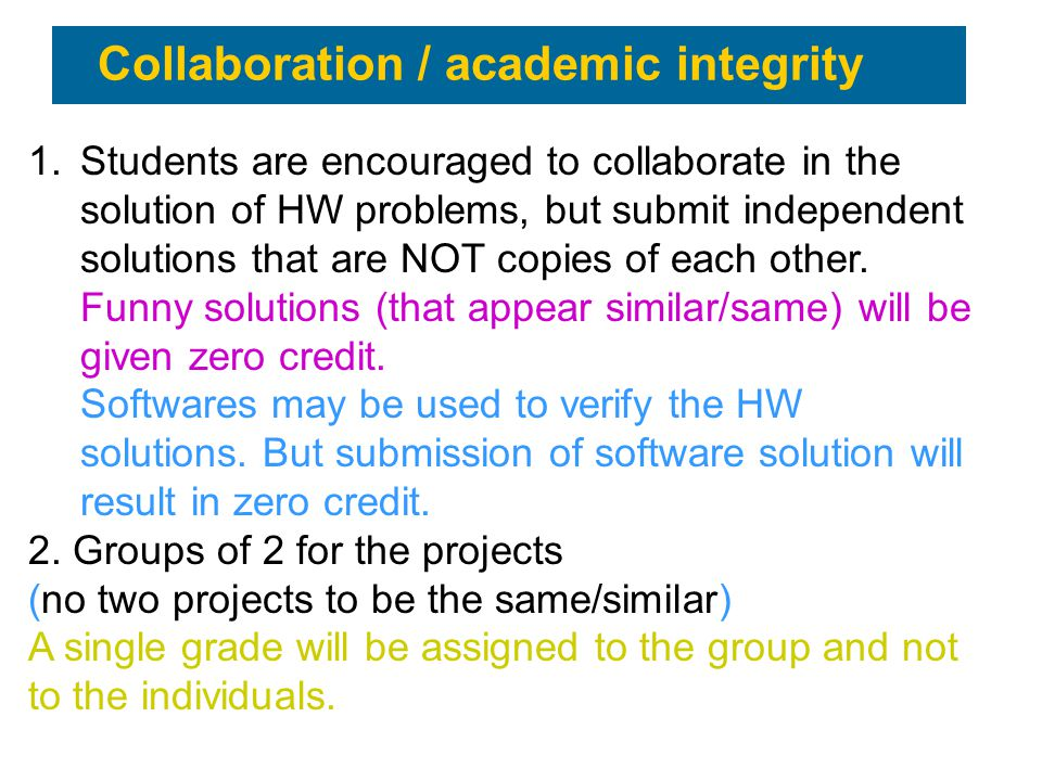 Collaboration / academic integrity 1.Students are encouraged to collaborate in the solution of HW problems, but submit independent solutions that are