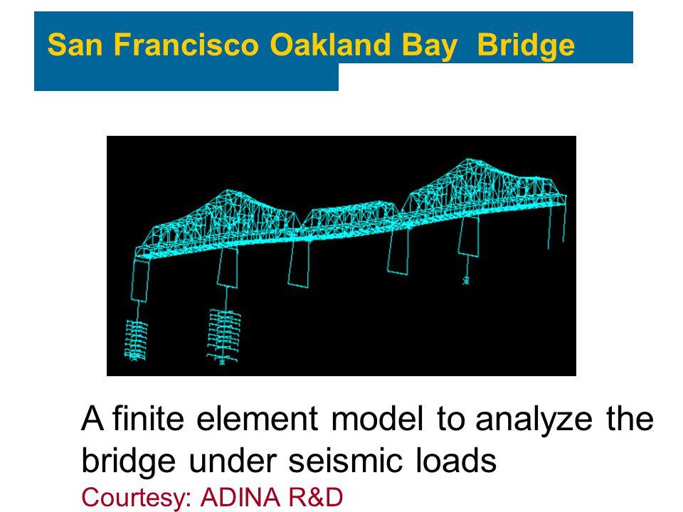 San Francisco Oakland Bay Bridge A finite element model to analyze the bridge under seismic loads Courtesy: ADINA R&D