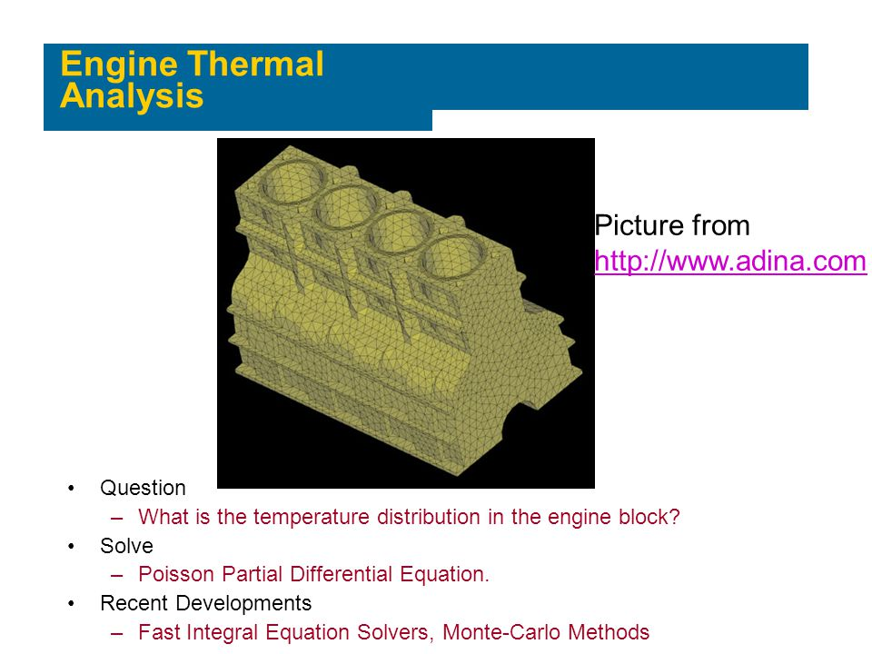 Engine Thermal Analysis Picture from http://www.adina.com Question –What is the temperature distribution in the engine block? Solve –Poisson Partial D