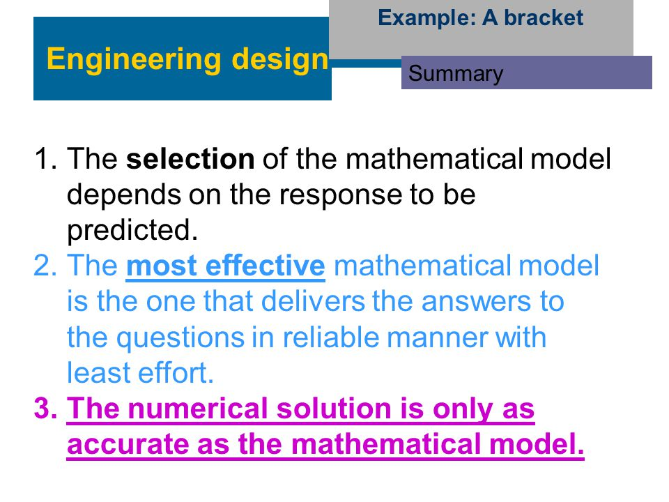 Engineering design Example: A bracket Summary 1.The selection of the mathematical model depends on the response to be predicted. 2.The most effective