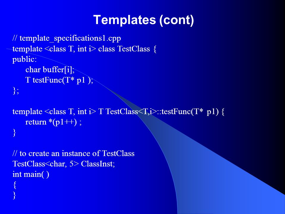 Templates (cont) // template_specifications1.cpp template class TestClass { public: char buffer[i]; T testFunc(T* p1 ); }; template T TestClass ::test