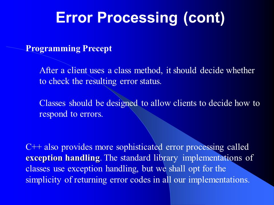 Error Processing (cont) Programming Precept After a client uses a class method, it should decide whether to check the resulting error status.