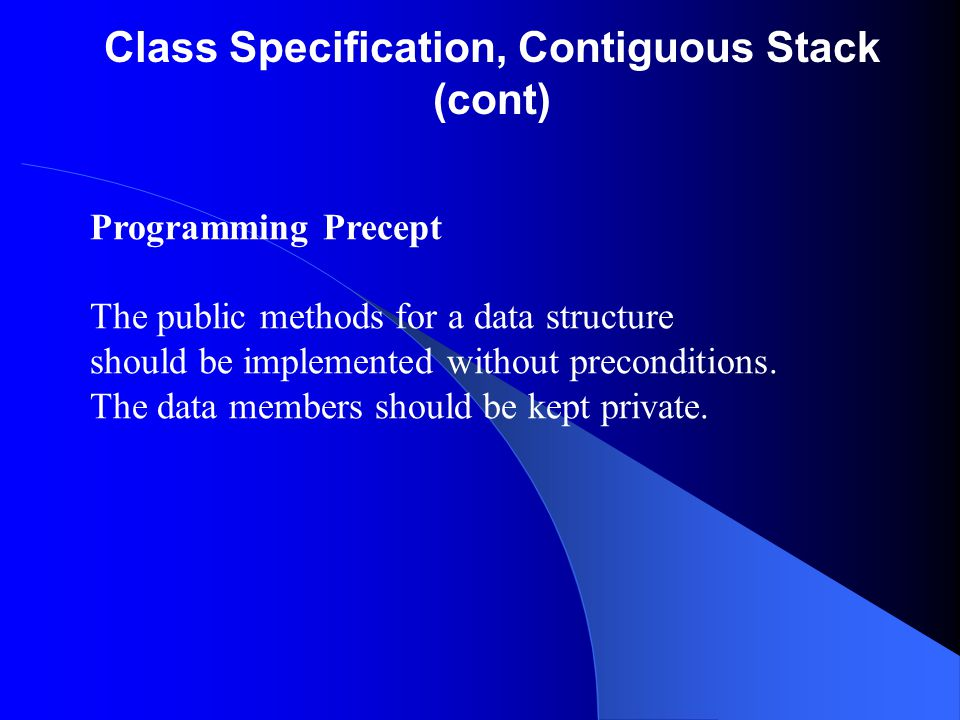 Class Specification, Contiguous Stack (cont) Programming Precept The public methods for a data structure should be implemented without preconditions.