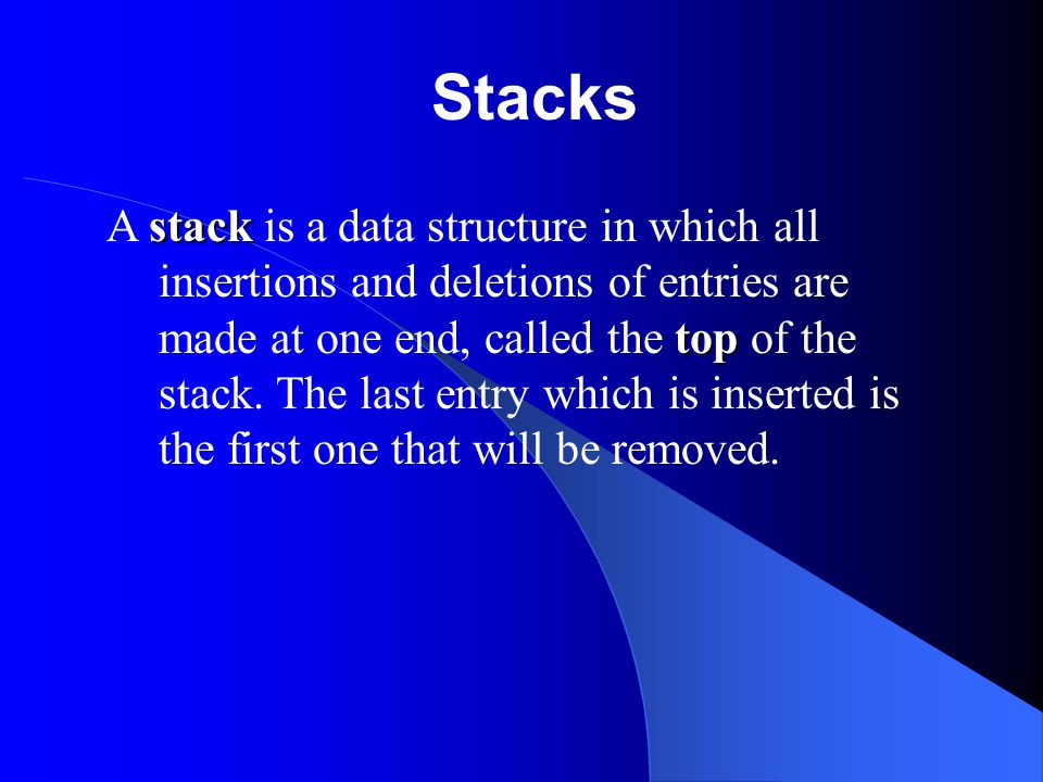 Stacks stack top A stack is a data structure in which all insertions and deletions of entries are made at one end, called the top of the stack.
