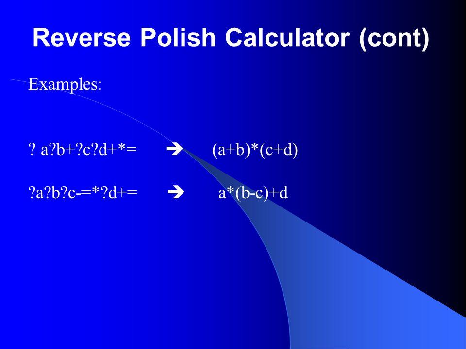 Reverse Polish Calculator (cont) Examples: ? a?b+?c?d+*=  (a+b)*(c+d) ?a?b?c-=*?d+=  a*(b-c)+d
