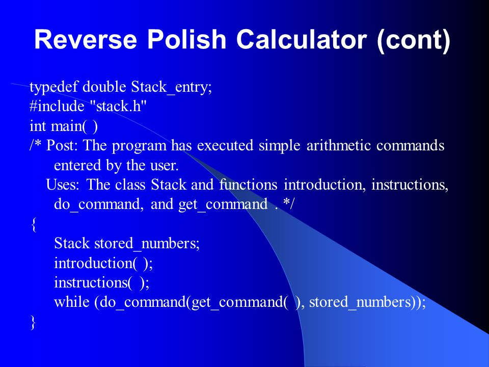 Reverse Polish Calculator (cont) typedef double Stack_entry; #include stack.h int main( ) /* Post: The program has executed simple arithmetic commands entered by the user.