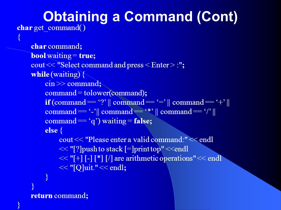 Obtaining a Command (Cont) char get_command( ) { char command; bool waiting = true; cout : ; while (waiting) { cin >> command; command = tolower(command); if (command == ' ' || command == '=' || command == '+' || command == '-'|| command == '*' || command == '/' || command == 'q') waiting = false; else { cout << Please enter a valid command: << endl << [ ]push to stack [=]print top <<endl << [+] [-] [*] [/] are arithmetic operations << endl << [Q]uit. << endl; } return command; }