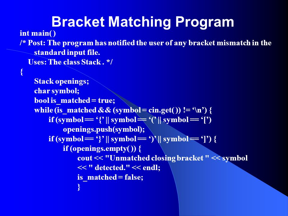 Bracket Matching Program int main( ) /* Post: The program has notified the user of any bracket mismatch in the standard input file.