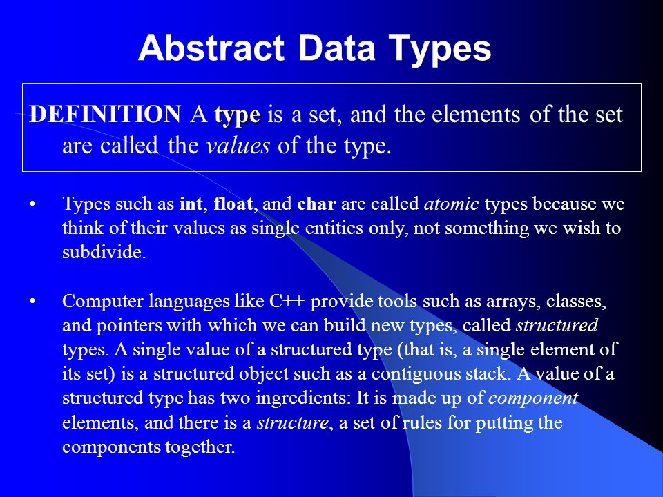 Abstract Data Types type DEFINITION A type is a set, and the elements of the set are called the values of the type.