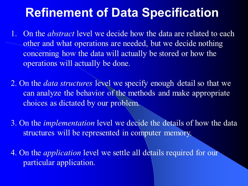 Refinement of Data Specification 1.On the abstract level we decide how the data are related to each other and what operations are needed, but we decide nothing concerning how the data will actually be stored or how the operations will actually be done.