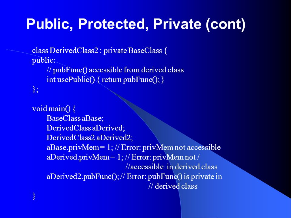 Public, Protected, Private (cont) class DerivedClass2 : private BaseClass { public: // pubFunc() accessible from derived class int usePublic() { retur
