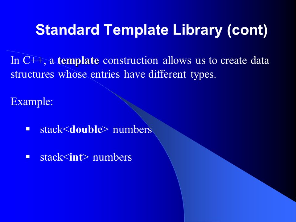 Standard Template Library (cont) The STL provides several implementations of various data structures such as stacks.