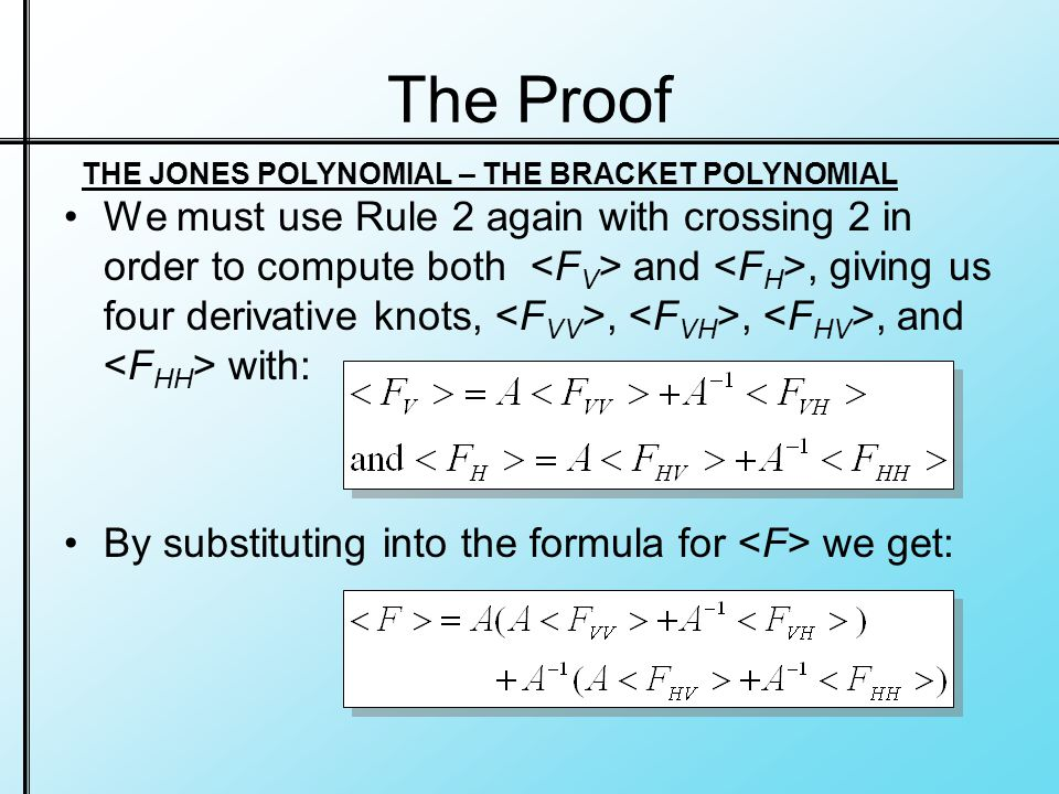 The Proof We must use Rule 2 again with crossing 2 in order to compute both and, giving us four derivative knots,,,, and with: By substituting into the formula for we get: THE JONES POLYNOMIAL – THE BRACKET POLYNOMIAL