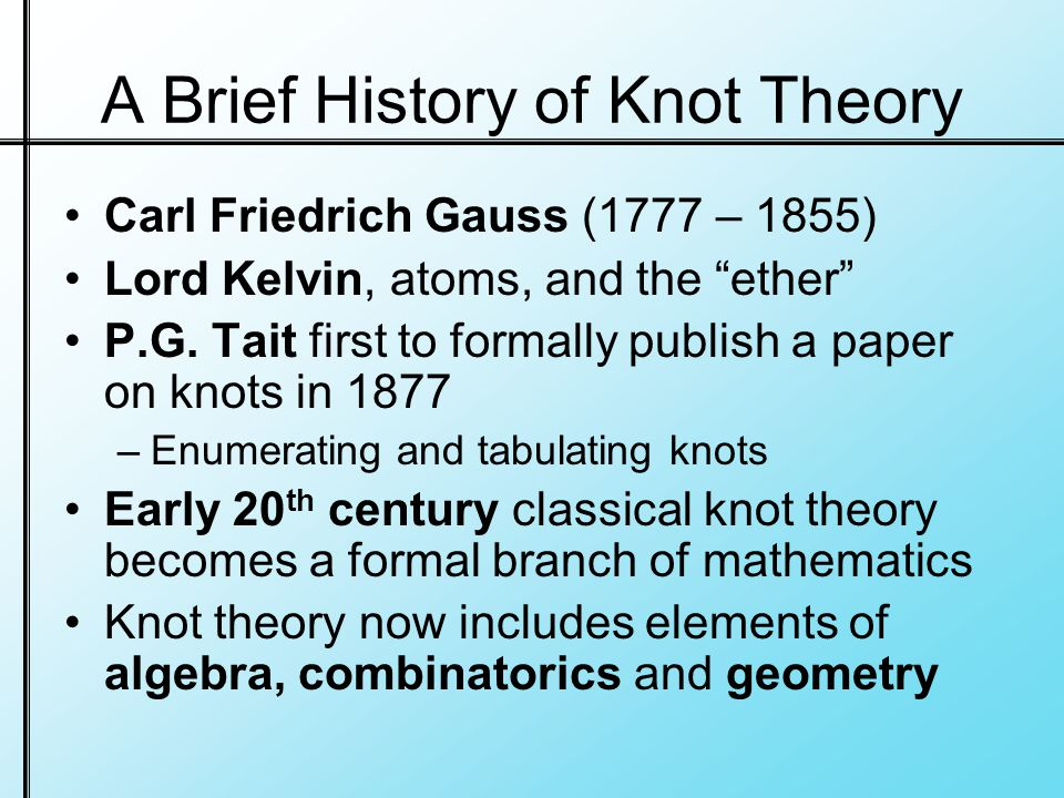 A Brief History of Knot Theory Carl Friedrich Gauss (1777 – 1855) Lord Kelvin, atoms, and the ether P.G.