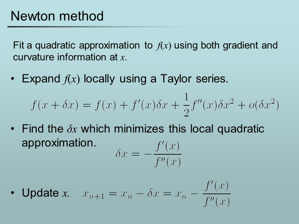 Newton method Expand f(x) locally using a Taylor series. Find the δx which minimizes this local quadratic approximation. Update x. Fit a quadratic app