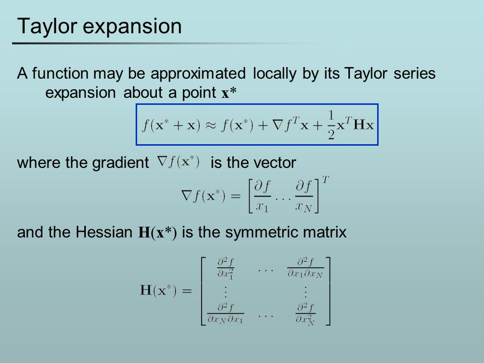 Taylor expansion A function may be approximated locally by its Taylor series expansion about a point x* where the gradient is the vector and the Hessi