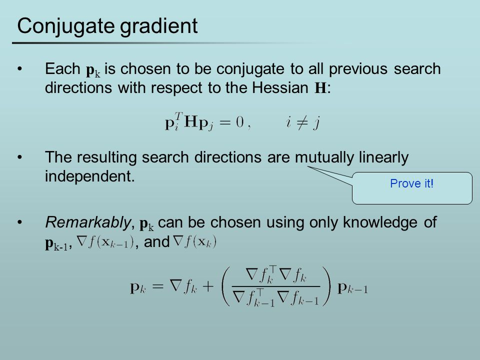Conjugate gradient Each p k is chosen to be conjugate to all previous search directions with respect to the Hessian H : The resulting search direction