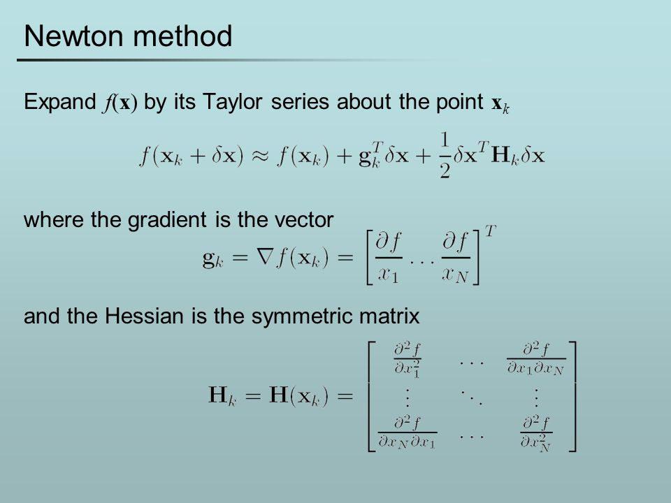 Newton method Expand f(x) by its Taylor series about the point x k where the gradient is the vector and the Hessian is the symmetric matrix