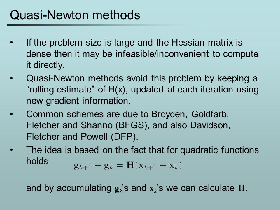 Quasi-Newton methods If the problem size is large and the Hessian matrix is dense then it may be infeasible/inconvenient to compute it directly. Quasi