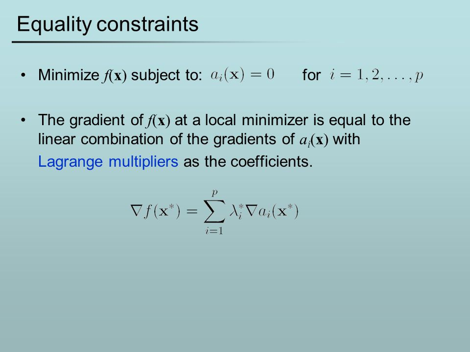 Equality constraints Minimize f(x) subject to:for The gradient of f(x) at a local minimizer is equal to the linear combination of the gradients of a i