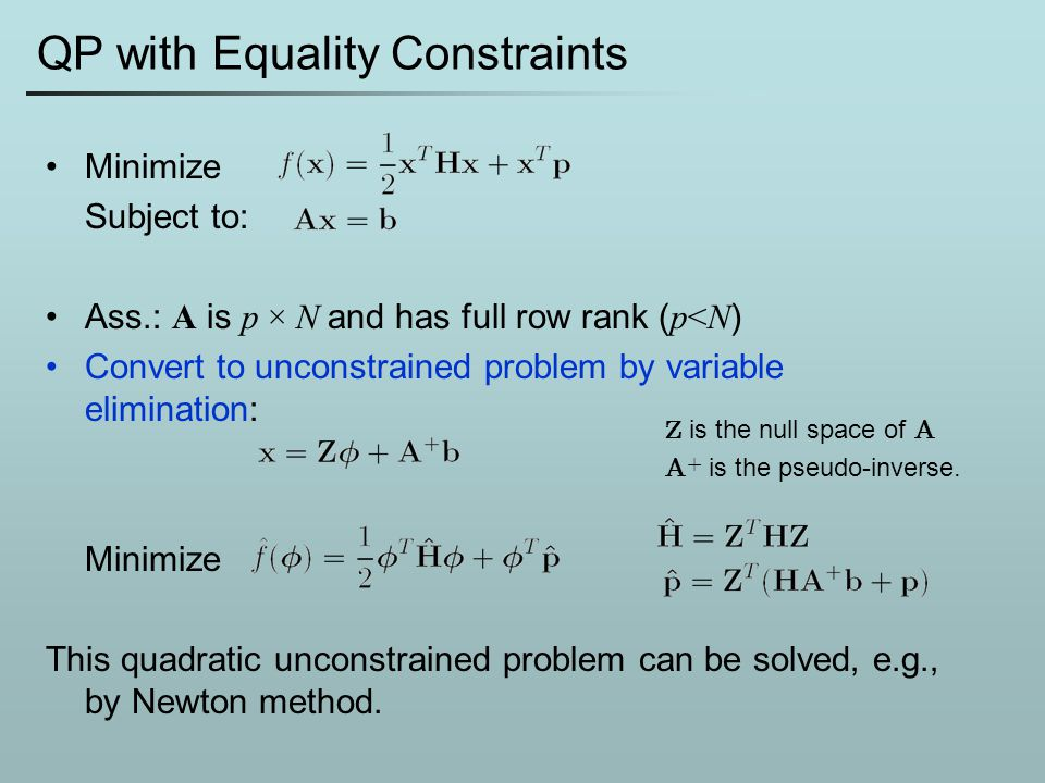 QP with Equality Constraints Minimize Subject to: Ass.: A is p × N and has full row rank ( p<N ) Convert to unconstrained problem by variable eliminat
