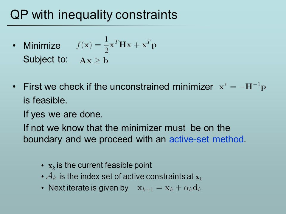 QP with inequality constraints Minimize Subject to: First we check if the unconstrained minimizer is feasible. If yes we are done. If not we know that
