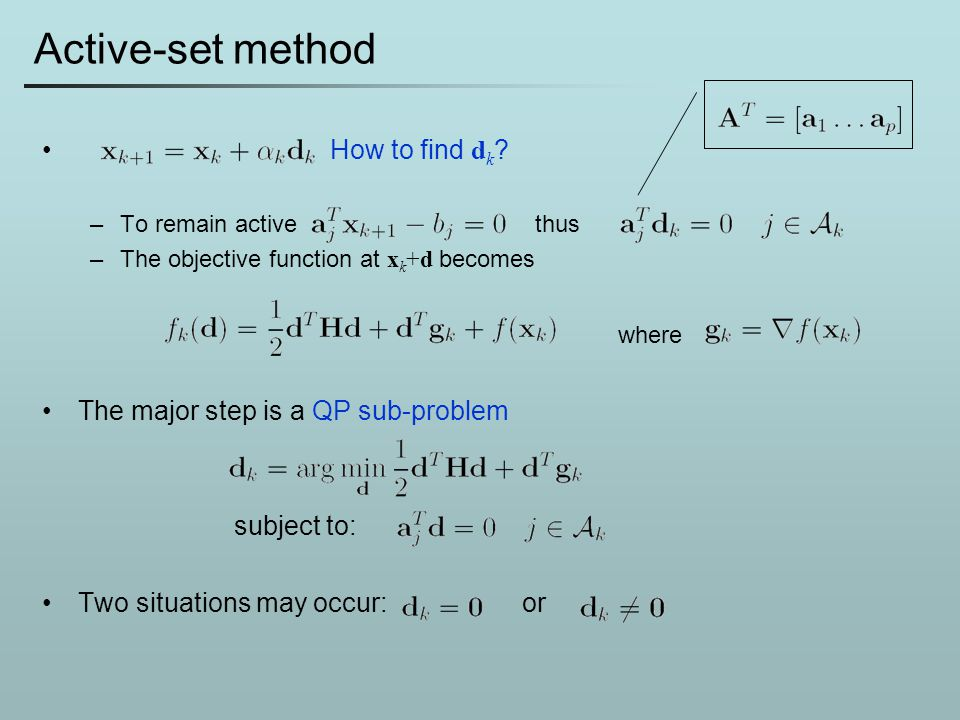 Active-set method How to find d k ? –To remain active thus –The objective function at x k +d becomes where The major step is a QP sub-problem subject