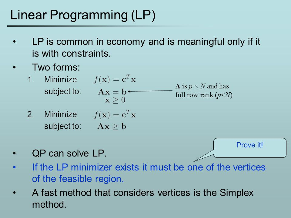 Linear Programming (LP) LP is common in economy and is meaningful only if it is with constraints. Two forms: 1.Minimize subject to: 2.Minimize subject