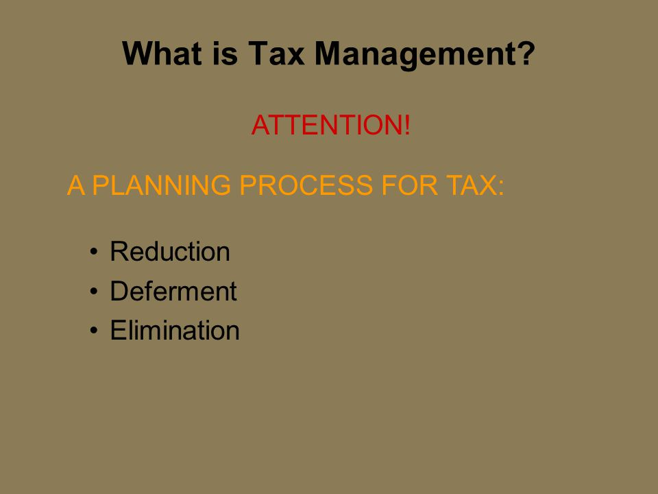 What is Tax Management? Reduction Deferment Elimination ATTENTION! A PLANNING PROCESS FOR TAX: