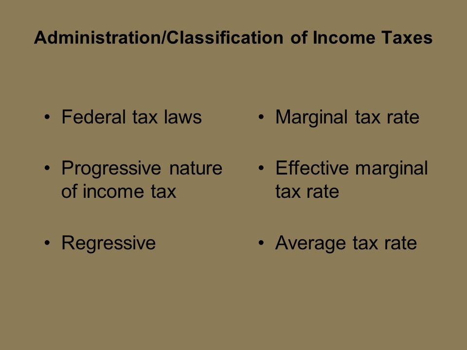 Federal tax laws Progressive nature of income tax Regressive Marginal tax rate Effective marginal tax rate Average tax rate Administration/Classificat