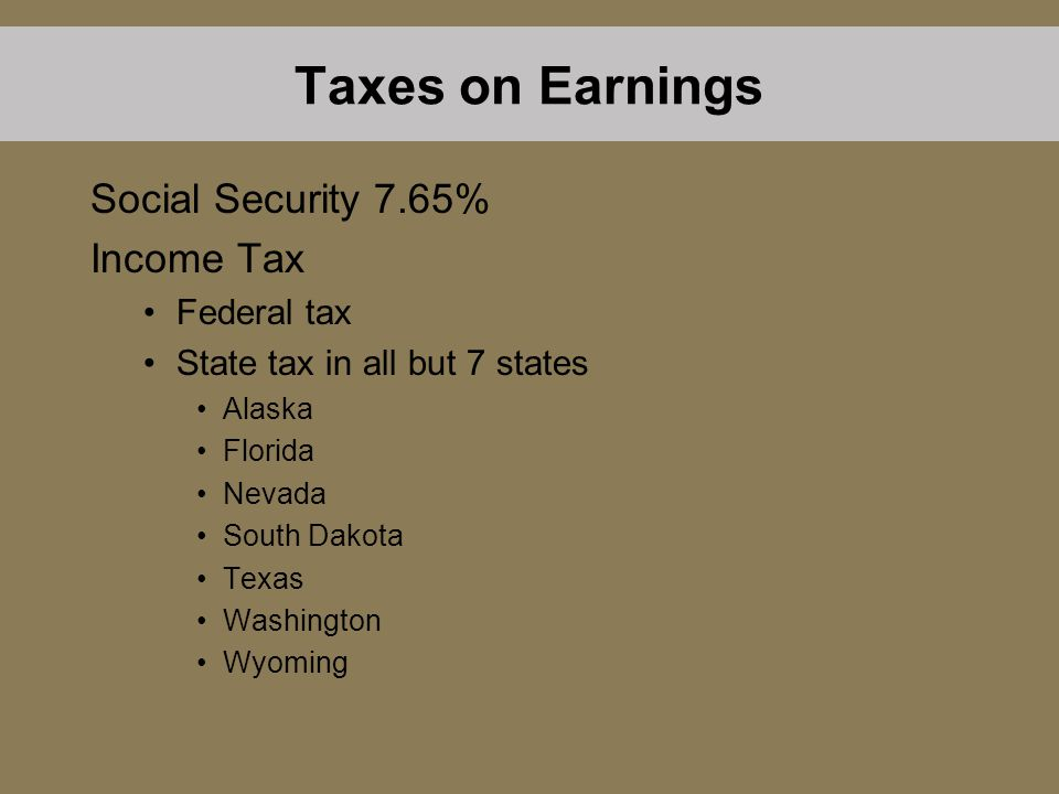 Taxes on Earnings Social Security 7.65% Income Tax Federal tax State tax in all but 7 states Alaska Florida Nevada South Dakota Texas Washington Wyoming