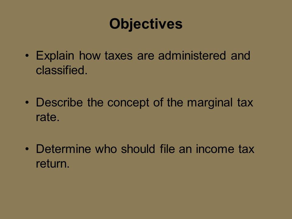 Objectives Explain how taxes are administered and classified. Describe the concept of the marginal tax rate. Determine who should file an income tax r