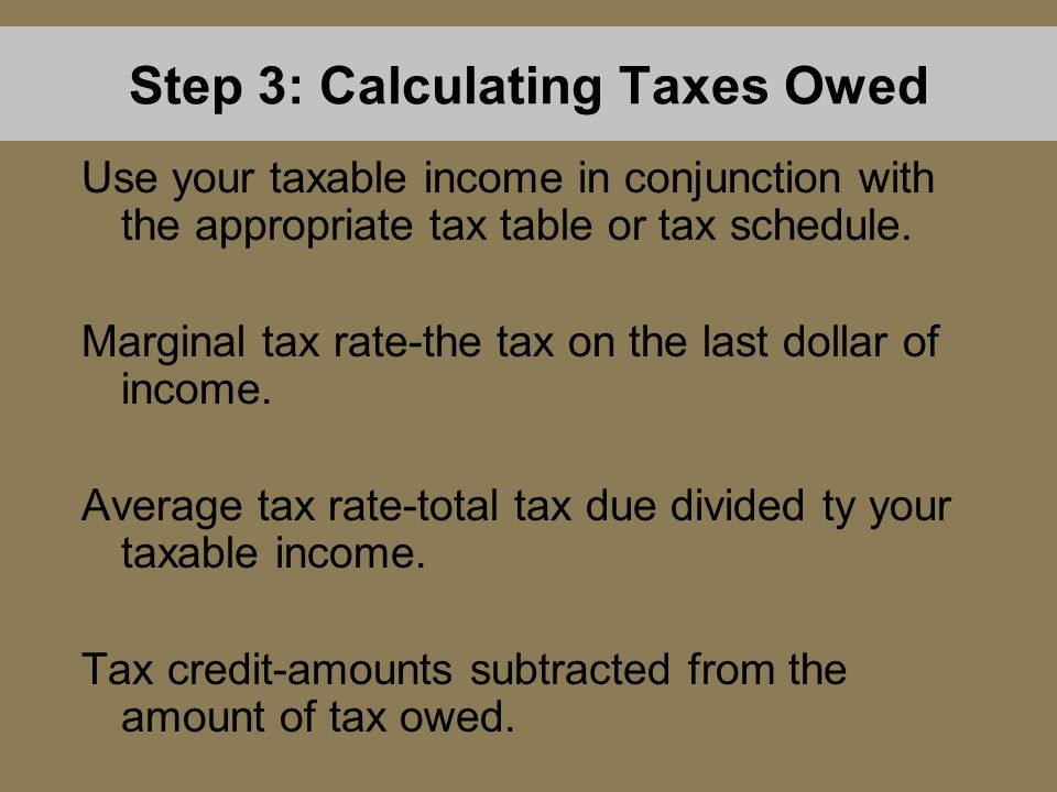 Step 3: Calculating Taxes Owed Use your taxable income in conjunction with the appropriate tax table or tax schedule. Marginal tax rate-the tax on the