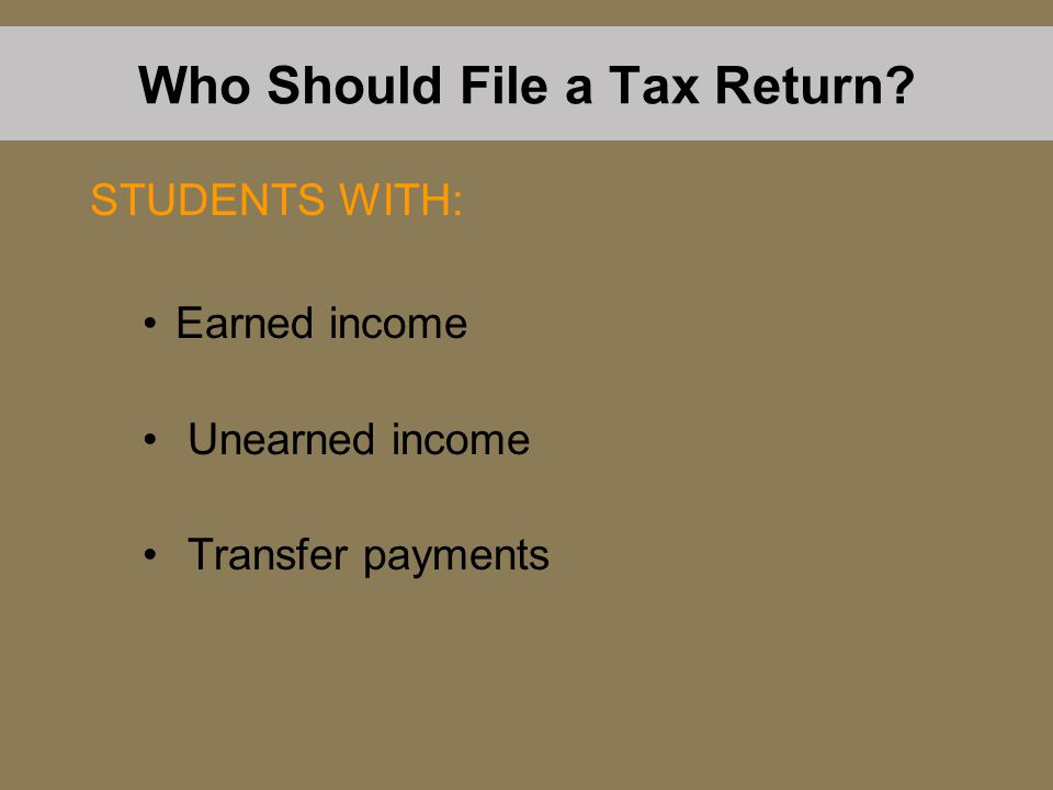 Earned income Unearned income Transfer payments Who Should File a Tax Return? STUDENTS WITH: