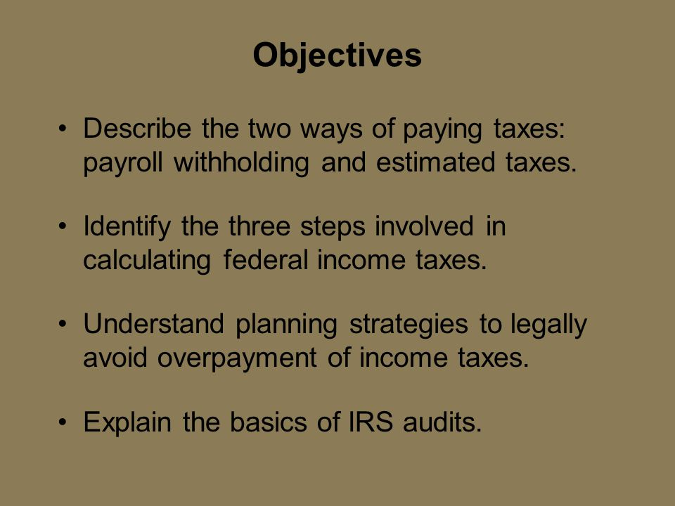 Objectives Describe the two ways of paying taxes: payroll withholding and estimated taxes.