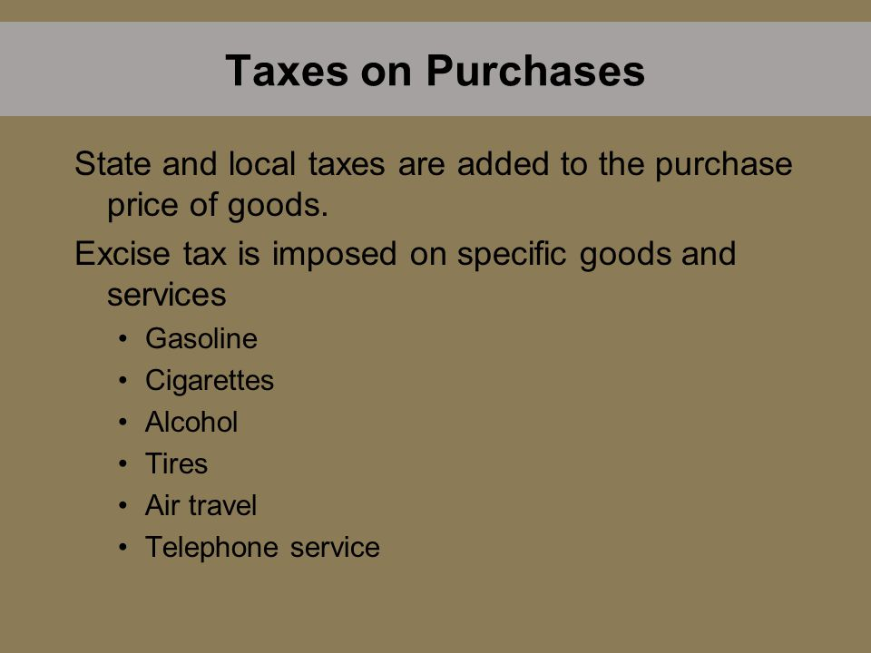 Taxes on Purchases State and local taxes are added to the purchase price of goods. Excise tax is imposed on specific goods and services Gasoline Cigar