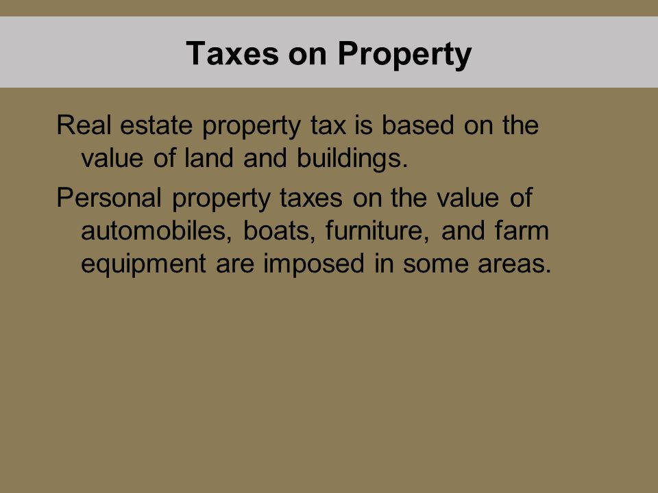 Taxes on Property Real estate property tax is based on the value of land and buildings. Personal property taxes on the value of automobiles, boats, fu