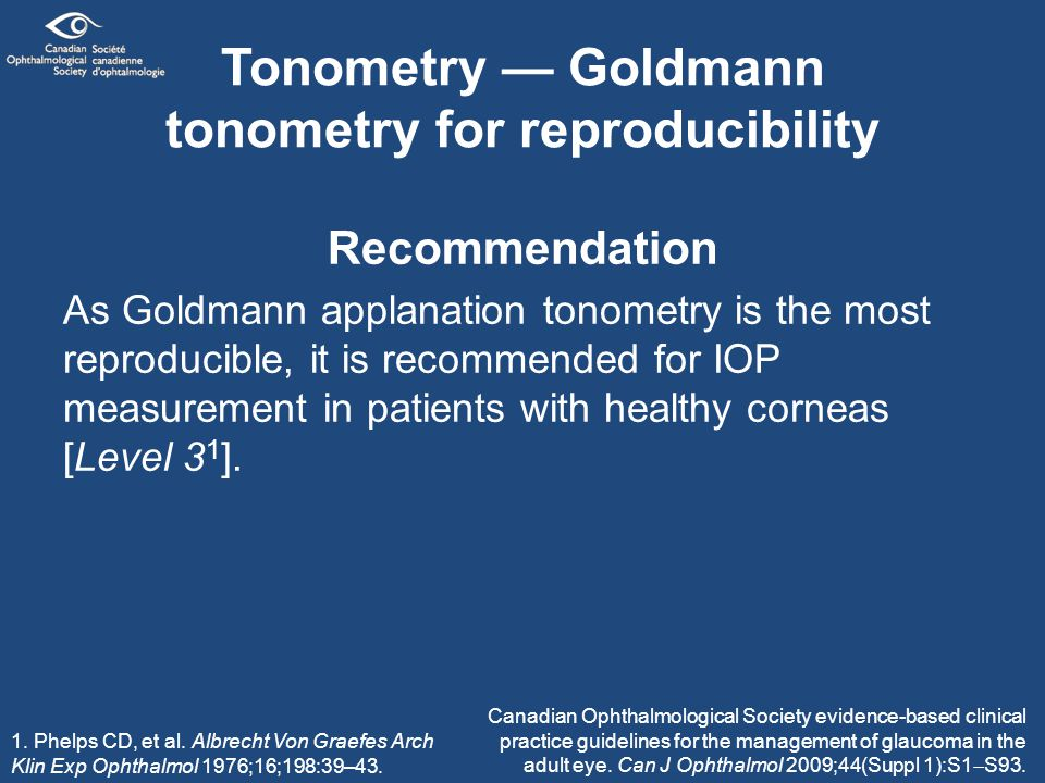 Tonometry — Goldmann tonometry for reproducibility Recommendation As Goldmann applanation tonometry is the most reproducible, it is recommended for IOP measurement in patients with healthy corneas [Level 3 1 ].